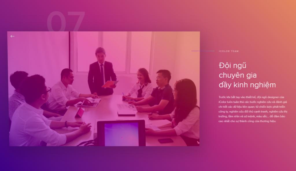 Đội ngũ chuyên gia đầy kinh nghiệm Trước khi bắt tay vào thiết kế, đội ngũ designer của iColor luôn tuân thủ các bước nghiên cứu và đánh giá chi tiết các dữ liệu liên quan: từ chiến lược phát triển công ty, nghiên cứu đối thủ cạnh tranh, nghiên cứu thị trường, tầm nhìn và sứ mệnh, màu sắc… để đảm bảo cao nhất cho sự thành công của thương hiệu.